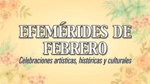 EFEMERIDES de FEBRERO: Celebraciones artísticas, históricas y culturales