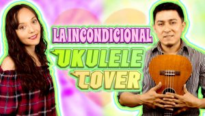 La Incondicional Ukulele Cover