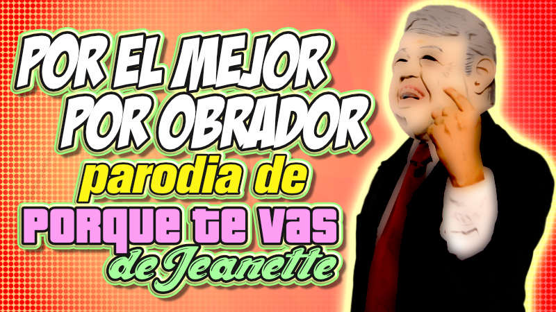 """Por el Mejor – Por Obrador"" parodia de ""Porque te vas de Jeanette"""