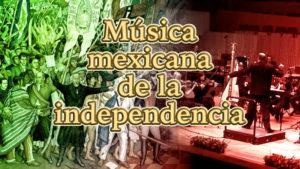 Música mexicana de la independencia: historia, compositores, vida y obra