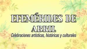 EFEMERIDES de ABRIL: Celebraciones artísticas, históricas y culturales
