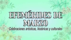 EFEMERIDES de MARZO: Celebraciones artísticas, históricas y culturales